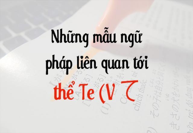 Những mẫu ngữ pháp tiếng Nhật liên quan tới thể Te (V て)