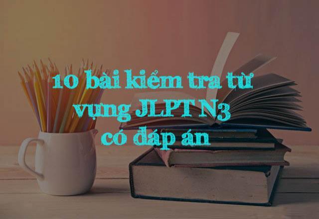 Ôn luyện tiếng Nhật với 10 bài kiểm tra từ vựng JLPT N3 có đáp án